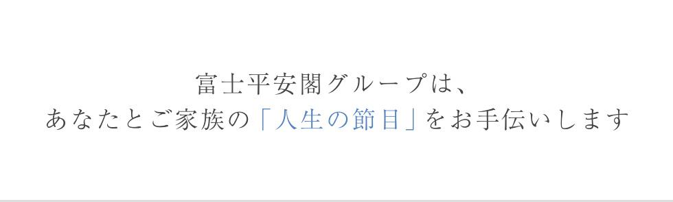 富士平安閣グループは、あなたとご家族の「人生の節目」をお手伝いします